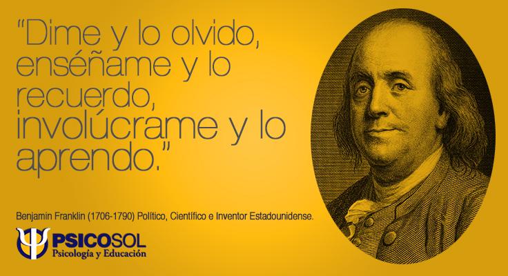 Dime y lo olvido, enséñame y lo recuerdo, involúcrame y lo aprendo. Benjamin Franklin - Político, Científico e Inventor Estadounidense.